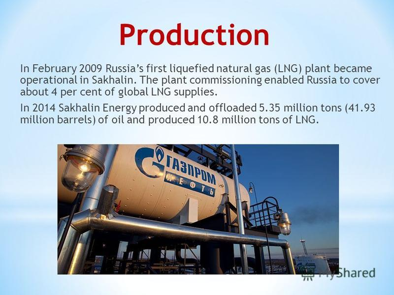 Production In February 2009 Russias first liquefied natural gas (LNG) plant became operational in Sakhalin. The plant commissioning enabled Russia to cover about 4 per cent of global LNG supplies. In 2014 Sakhalin Energy produced and offloaded 5.35 m