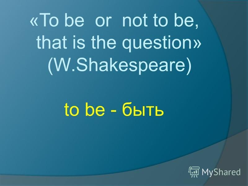 «To be or not to be, that is the question» (W.Shakespeare) to be - быть