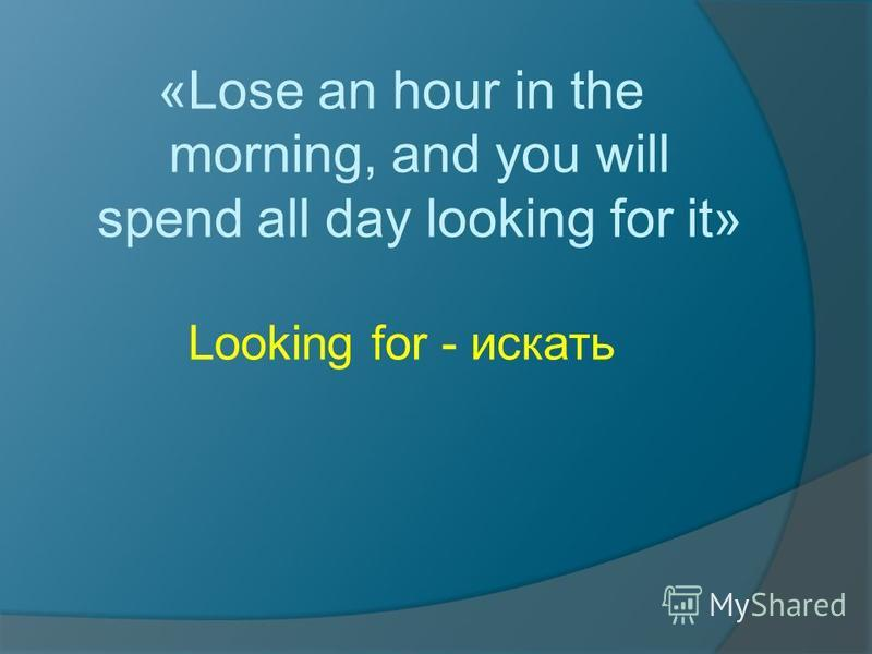 «Lose an hour in the morning, and you will spend all day looking for it» Looking for - искать