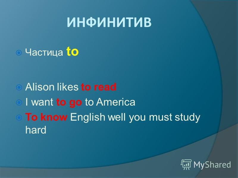 ИНФИНИТИВ Частица to Alison likes to read I want to go to America To know English well you must study hard