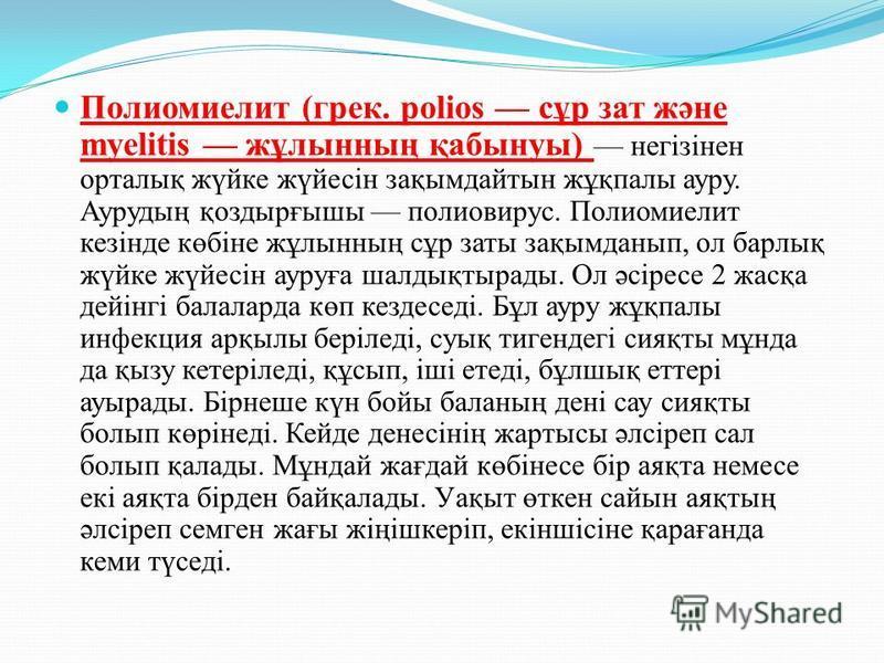 Полиомиелит (грек. polіos сұр зат және myelіtіs жұлынның қабынуы) негізінен орталық жүйке жүйесін зақымдайтын жұқпалы ауру. Аурудың қоздырғышы полиовирус. Полиомиелит кезінде көбіне жұлынның сұр заты зақымданып, ол барлық жүйке жүйесін ауруға шалдықт