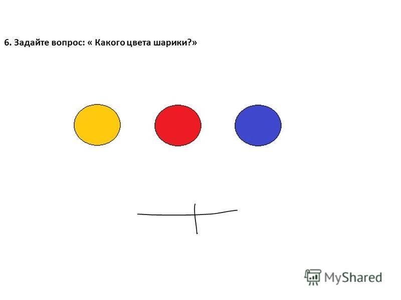 6. Задайте вопрос: « Какого цвета шарики?»
