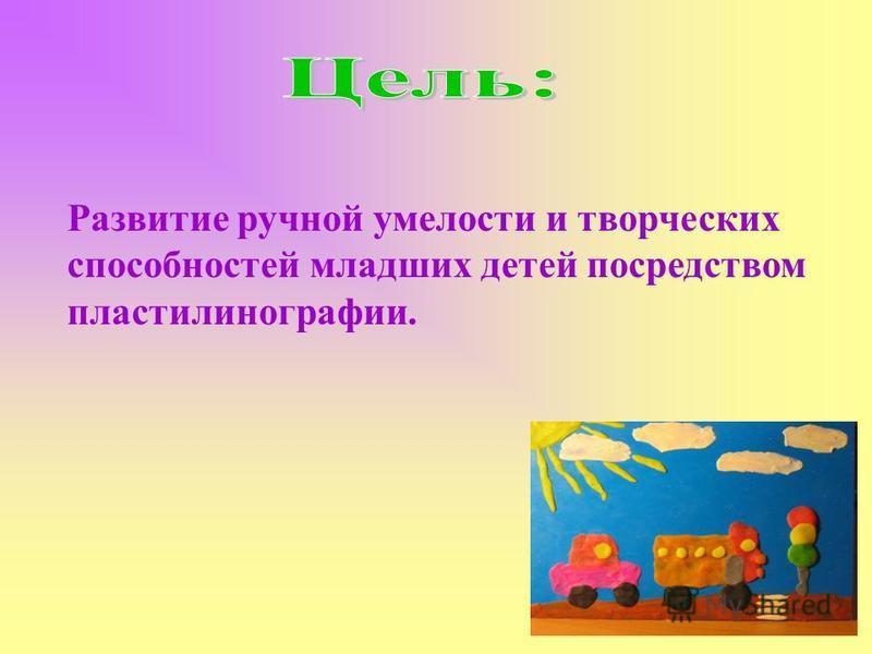 Развитие ручной умелости и творческих способностей младших детей посредством пластилинографии.