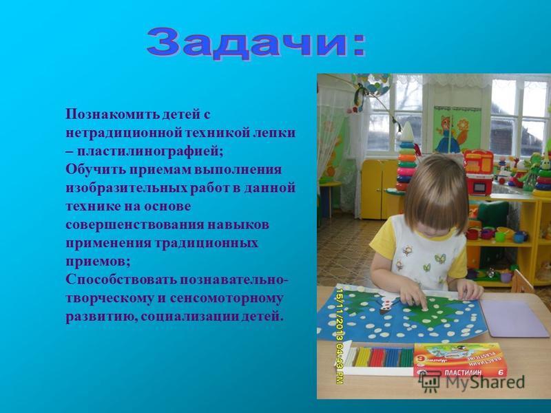 Познакомить детей с нетрадиционной техникой лепки – пластилинографией; Обучить приемам выполнения изобразительных работ в данной технике на основе совершенствования навыков применения традиционных приемов; Способствовать познавательно- творческому и