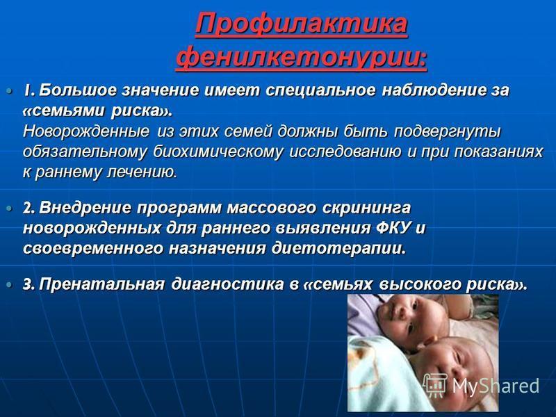 Профилактика фенилкетонурии : 1. Большое значение имеет специальное наблюдение за « семьями риска ». Новорожденные из этих семей должны быть подвергнуты обязательному биохимическому исследованию и при показаниях к раннему лечению. 1. Большое значение