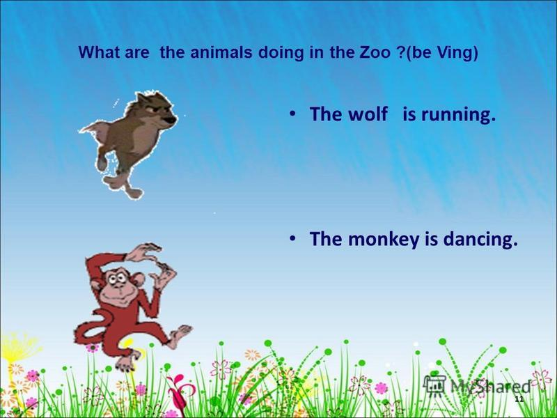 11 What are the animals doing in the Zoo ?(be Ving) The wolf is running. The monkey is dancing.
