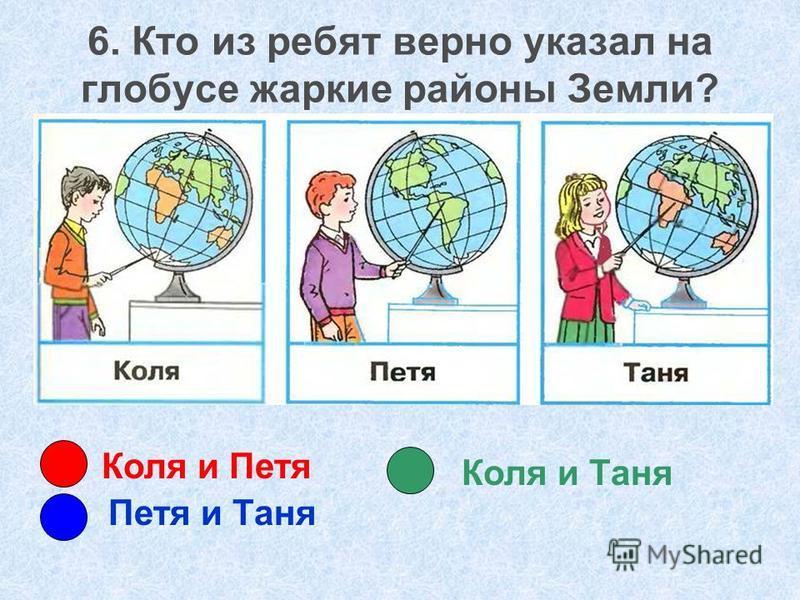 Коля и Петя Петя и Таня Коля и Таня 6. Кто из ребят верно указал на глобусе жаркие районы Земли?