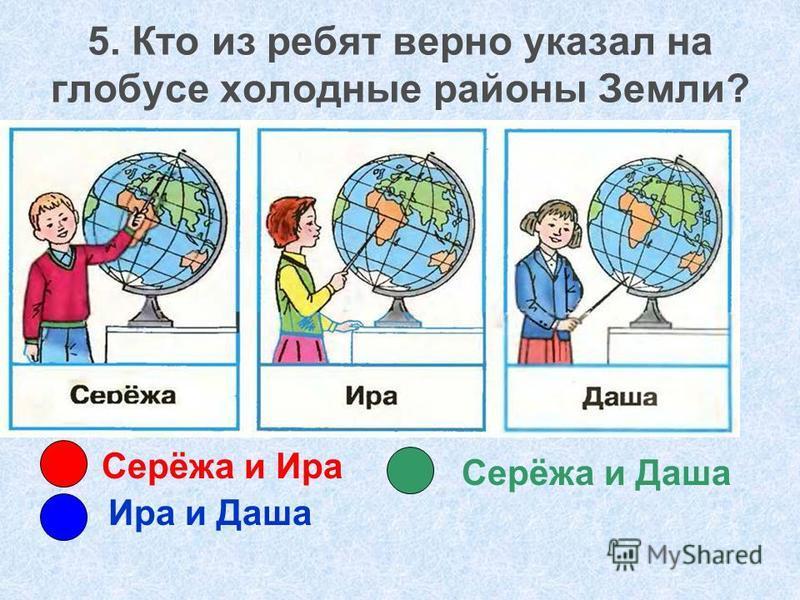 Серёжа и Ира Ира и Даша Серёжа и Даша 5. Кто из ребят верно указал на глобусе холодные районы Земли?