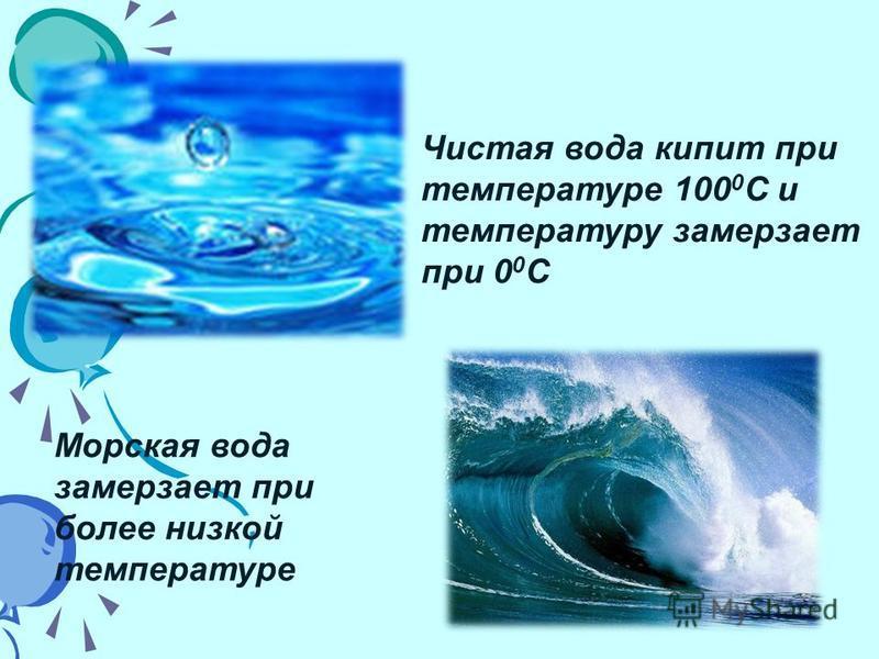 Чистая вода кипит при температуре 100 0 C и температуру замерзает при 0 0 C Морская вода замерзает при более низкой температуре