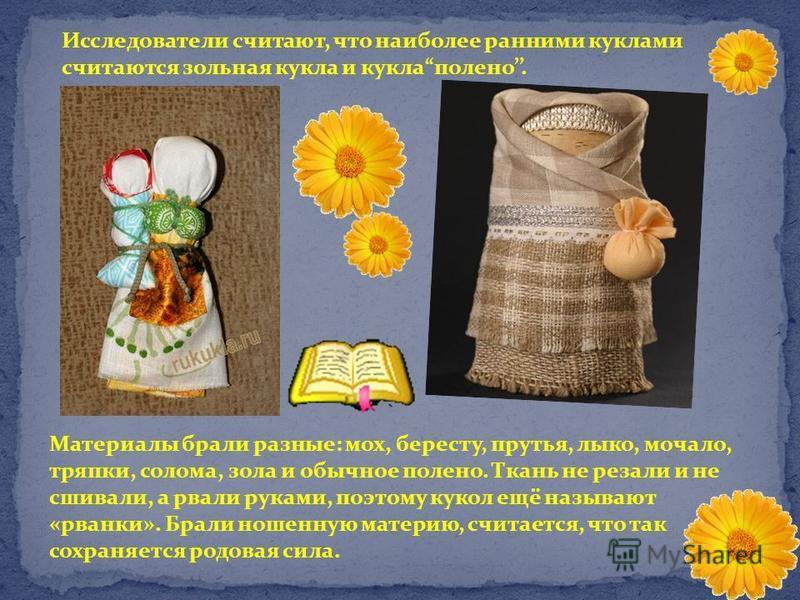 Исследователи считают, что наиболее ранними куклами считаются зольная кукла и кукла полено. Материалы брали разные: мох, бересту, прутья, лыко, мочало, тряпки, солома, зола и обычное полено. Ткань не резали и не сшивали, а рвали руками, поэтому кукол