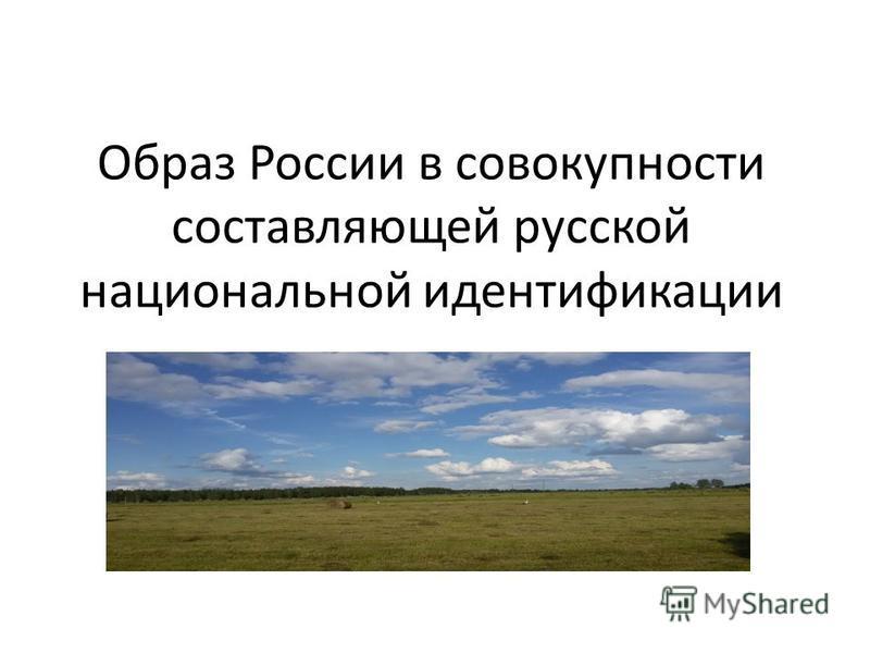 Образ России в совокупности составляющей русской национальной идентификации