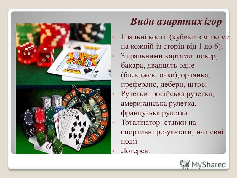 Види азартних ігор Гральні кості: (кубики з мітками на кожній із сторін від 1 до 6); З гральними картами: покер, бакара, двадцять одне (блекджек, очко), орлянка, преферанс, деберц, штос; Рулетки: російська рулетка, американська рулетка, французька ру