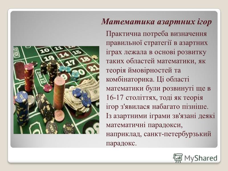 Математика азартних ігор Практична потреба визначення правильної стратегії в азартних іграх лежала в основі розвитку таких областей математики, як теорія ймовірностей та комбінаторика. Ці області математики були розвинуті ще в 16-17 століттях, тоді я