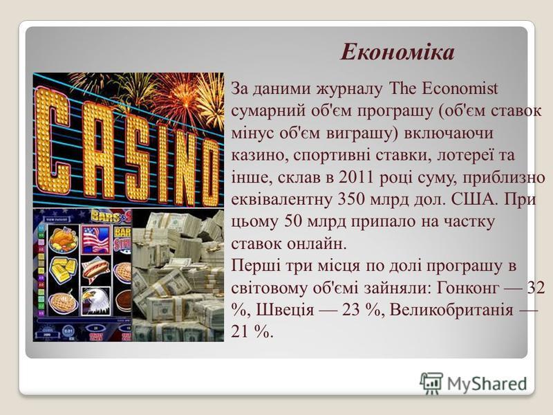 Економіка За даними журналу The Economist сумарний об'єм програшу (об'єм ставок мінус об'єм виграшу) включаючи казино, спортивні ставки, лотереї та інше, склав в 2011 році суму, приблизно еквівалентну 350 млрд дол. США. При цьому 50 млрд припало на ч