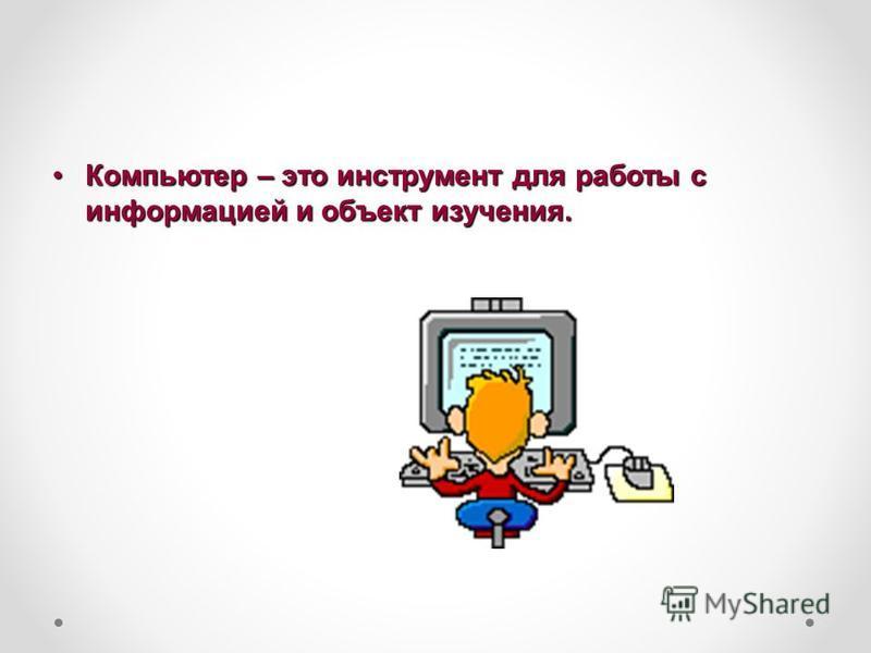 Компьютер – это инструмент для работы с информацией и объект изучения.Компьютер – это инструмент для работы с информацией и объект изучения.
