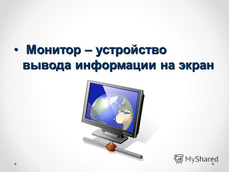Монитор – устройство вывода информации на экран Монитор – устройство вывода информации на экран
