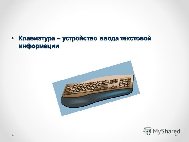Клавиатура – устройство ввода текстовой информации Клавиатура – устройство ввода текстовой информации