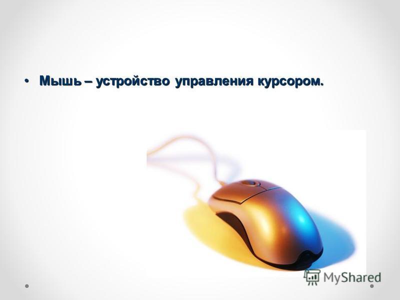 Мышь – устройство управления курсором.Мышь – устройство управления курсором.