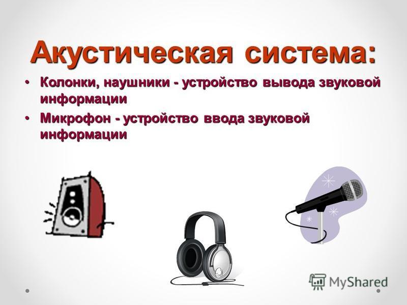 Акустическая система: Колонки, наушники - устройство вывода звуковой информации Колонки, наушники - устройство вывода звуковой информации Микрофон - устройство ввода звуковой информации Микрофон - устройство ввода звуковой информации