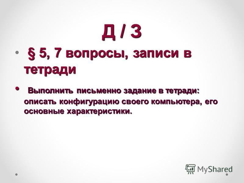 Д / З § 5, 7 вопросы, записи в тетради Выполнить письменно задание в тетради: описать конфигурацию своего компьютера, его основные характеристики. Выполнить письменно задание в тетради: описать конфигурацию своего компьютера, его основные характерист