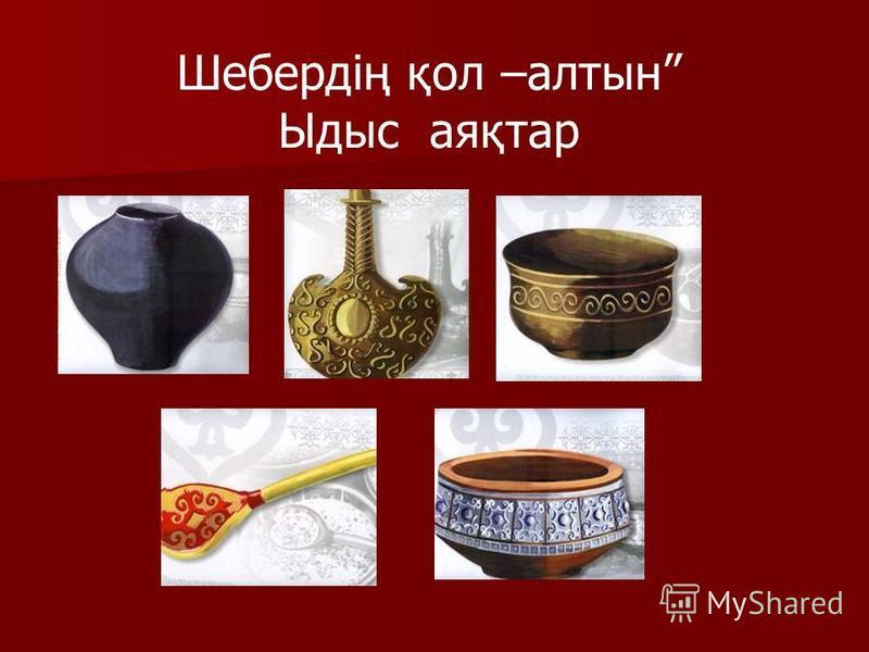 Шебердің қол –алтын Ыдыс аяқтар