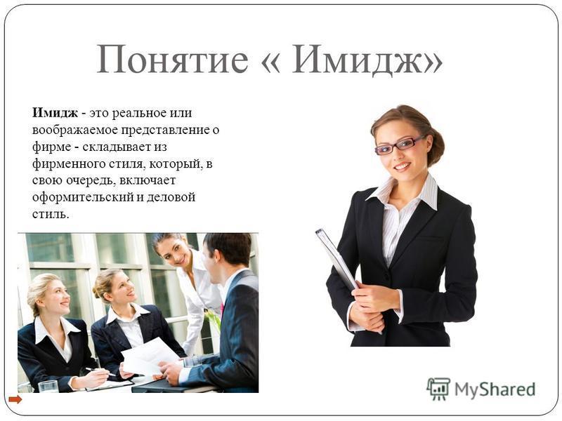 Понятие « Имидж» Имидж - это реальное или воображаемое представление о фирме - складывает из фирменного стиля, который, в свою очередь, включает оформительский и деловой стиль.