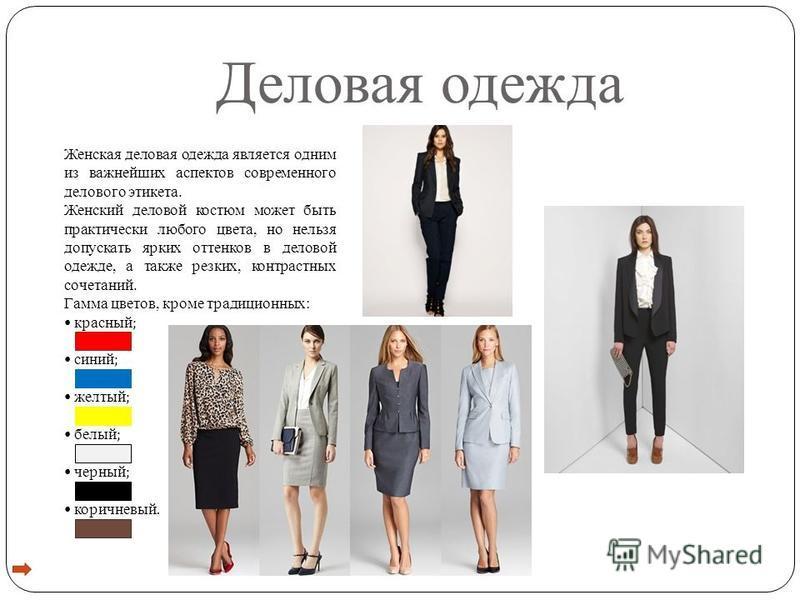 Деловая одежда Женская деловая одежда является одним из важнейших аспектов современного делового этикета. Женский деловой костюм может быть практически любого цвета, но нельзя допускать ярких оттенков в деловой одежде, а также резких, контрастных соч