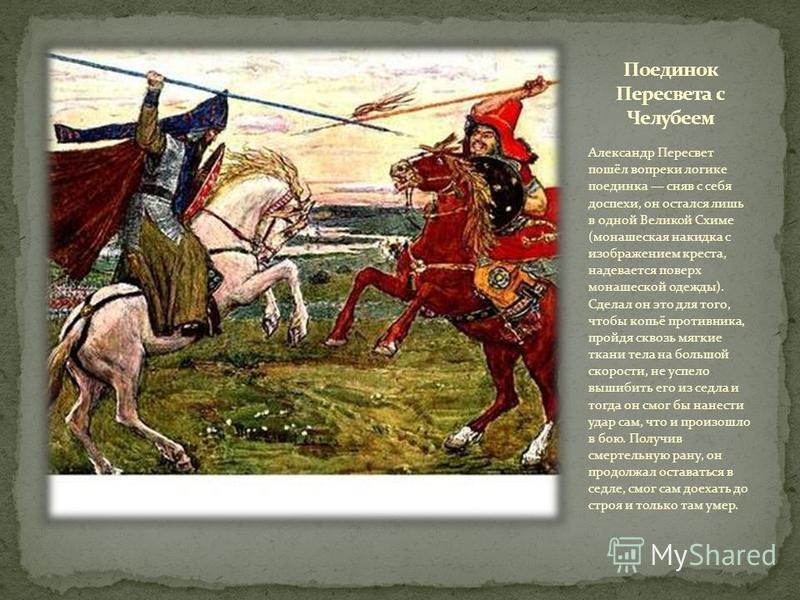 Александр Пересвет пошёл вопреки логике поединка сняв с себя доспехи, он остался лишь в одной Великой Схиме (монашеская накидка с изображением креста, надевается поверх монашеской одежды). Сделал он это для того, чтобы копьё противника, пройдя сквозь