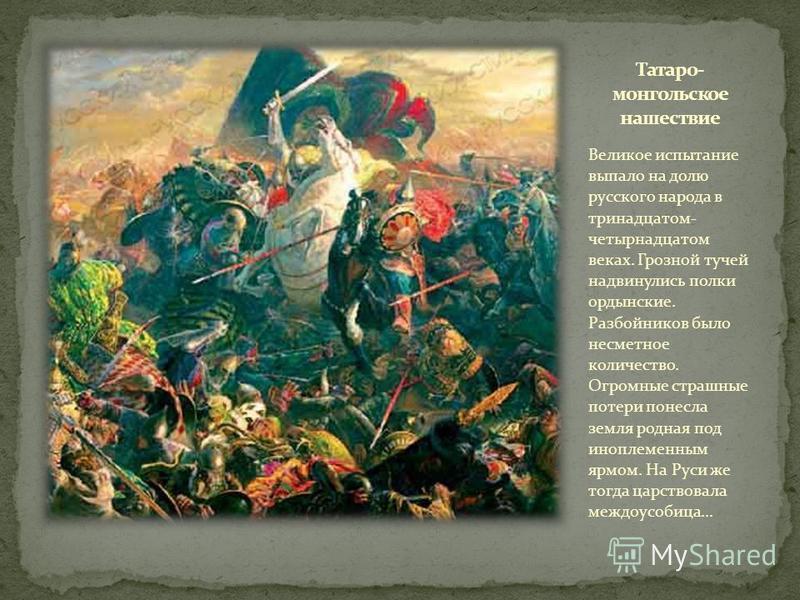 Великое испытание выпало на долю русского народа в тринадцатом- четырнадцатом веках. Грозной тучей надвинулись полки ордынские. Разбойников было несметное количество. Огромные страшные потери понесла земля родная под иноплеменным ярмом. На Руси же то