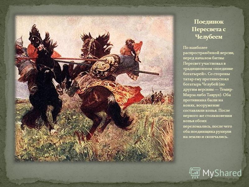 По наиболее распространённой версии, перед началом битвы Пересвет участвовал в традиционном «поединке богатырей». Со стороны татар ему противостоял богатырь Челубей (по другим версиям Темир- Мирза либо Таврул). Оба противника были на конях, вооружени