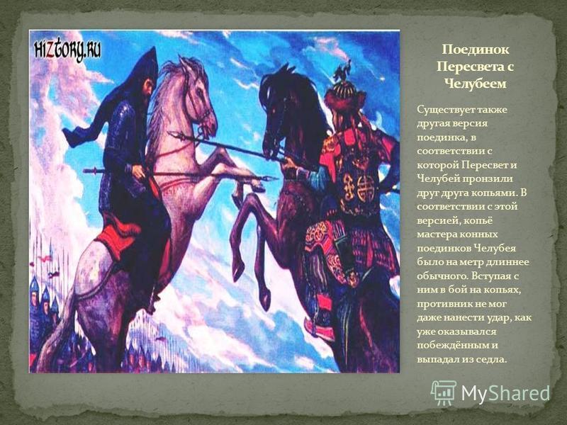 Существует также другая версия поединка, в соответствии с которой Пересвет и Челубей пронзили друг друга копьями. В соответствии с этой версией, копьё мастера конных поединков Челубея было на метр длиннее обычного. Вступая с ним в бой на копьях, прот