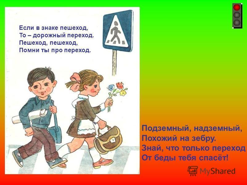 Если в знаке пешеход, То – дорожный переход. Пешеход, пешеход, Помни ты про переход. Подземный, надземный, Похожий на зебру. Знай, что только переход От беды тебя спасёт! Если в знаке пешеход, то – дорожный переход. Пешеход, пешеход, помни ты про пер