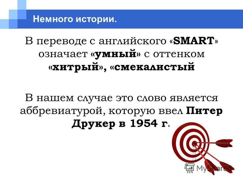 Немного истории. В переводе с английского « SMART » означает «умный» с оттенком «хитрый», «смекалистый В нашем случае это слово является аббревиатурой, которую ввел Питер Друкер в 1954 г.