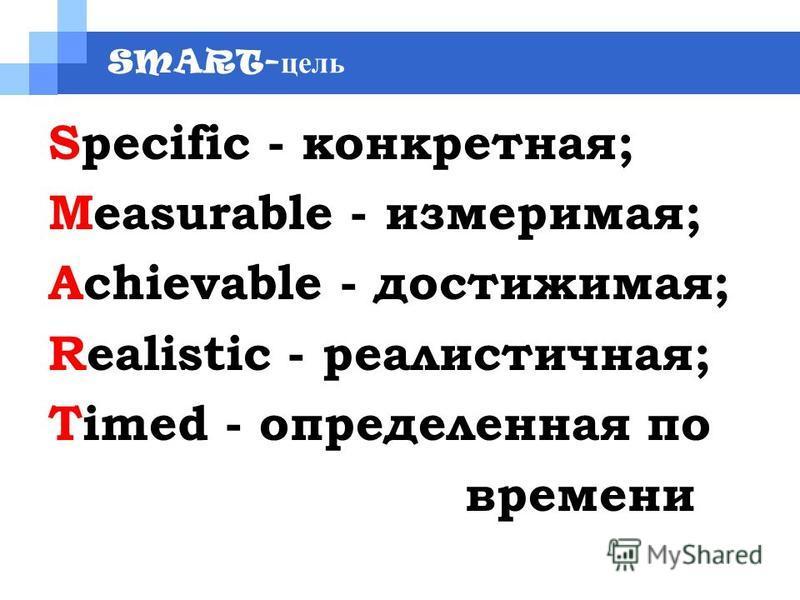 SMART- цель Specific - конкретная; Measurable - измеримая; Achievable - достижимая; Realistiс - реалистичная; Timed - определенная по времени