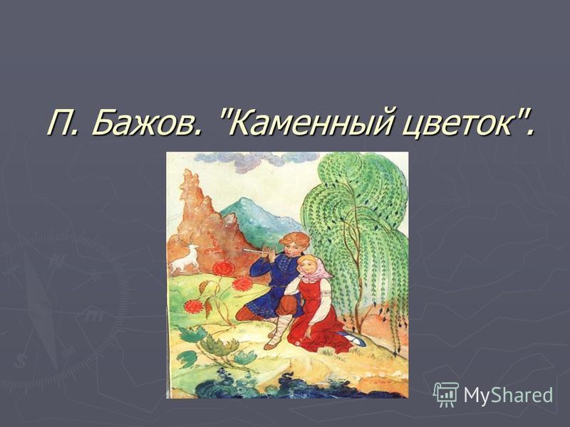П. Бажов. Каменный цветок.
