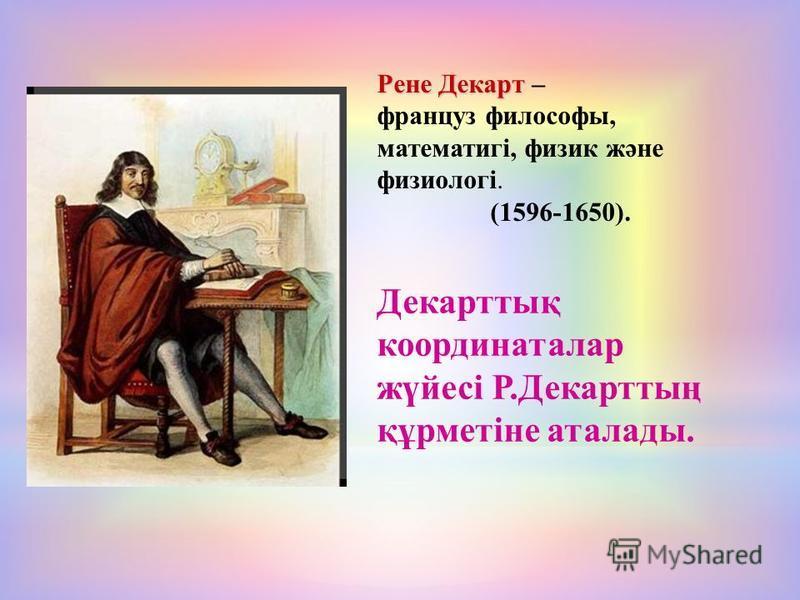 Рене Декарт Рене Декарт – француз философы, математигі, физик және физиологі. (1596-1650). Декарттық координаталар жүйесі Р.Декарттың құрметіне аталады.