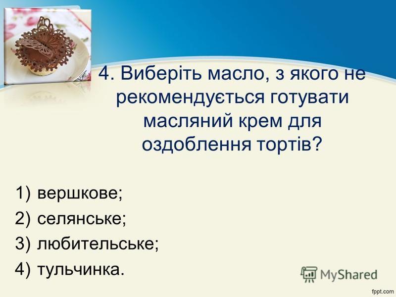 4. Виберіть масло, з якого не рекомендується готувати масляний крем для оздоблення тортів? 1)вершкове; 2)селянське; 3)любительське; 4)тульчинка.