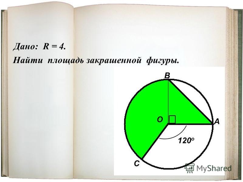 Дано: R = 4. Найти площадь закрашенной фигуры. О А В С 120 о
