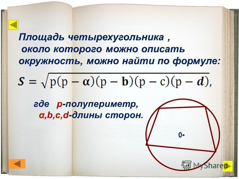 Площадь четырехугольника, около которого можно описать окружность, можно найти по формуле: где р-полупериметр, α,b,c,d-длины сторон. 0