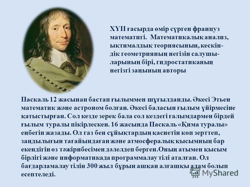 Паскаль 12 жасынан бастап ғылыммен шұғылданды. Әкесі Этьен математик және астроном болған. Әкесі баласын ғылым үйірмесіне қатыстырған. Сол кезде зерек бала сол кездегі ғалымдармен бірдей ғылым туралы пікірлескен. 16 жасында Паскаль «Қима туралы» еңбе