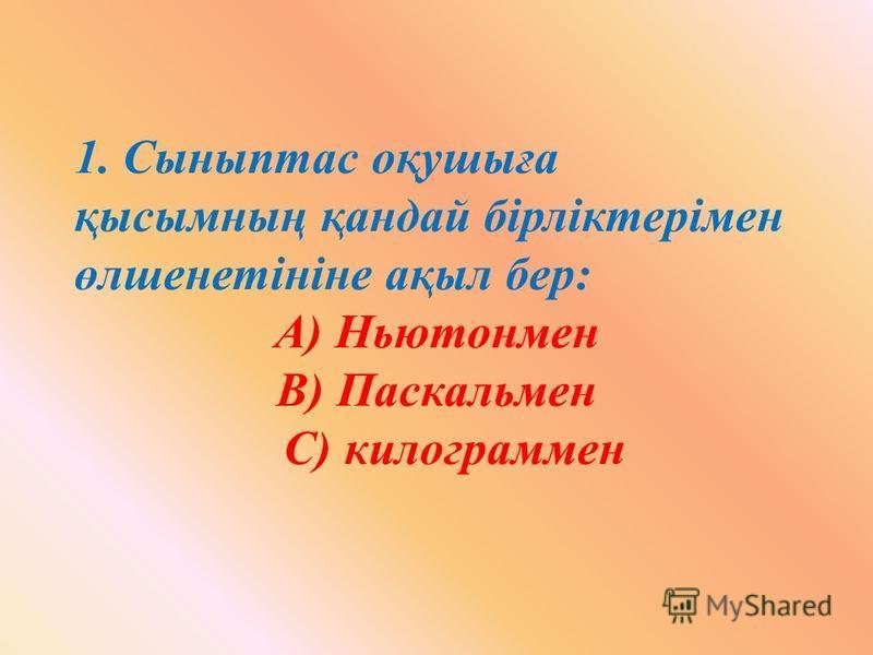 1. Сыныптас оқушыға қысымның қандай бірліктерімен өлшенетініне ақыл бер: А) Ньютонмен В) Паскальмен С) килограммен
