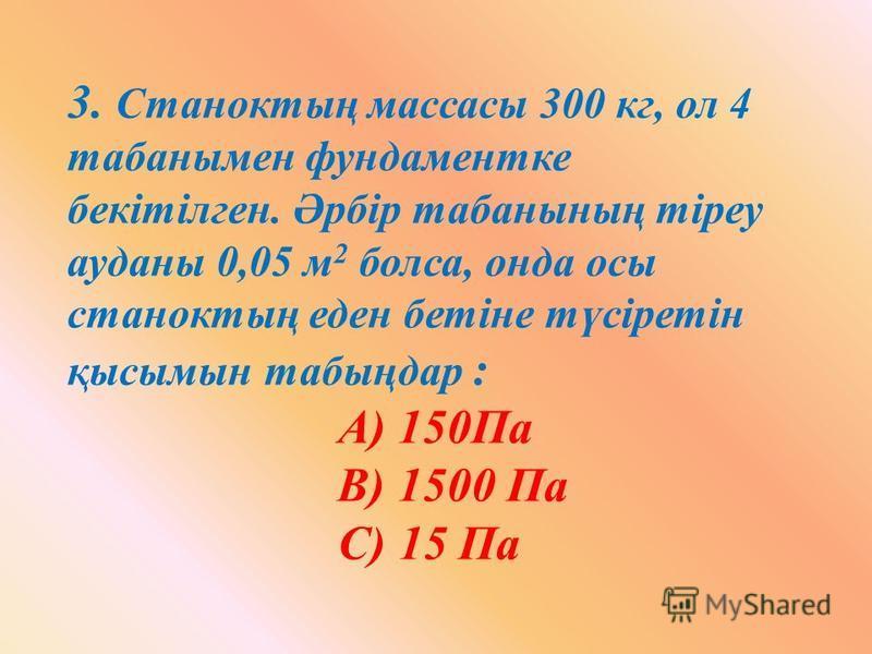 3. Станоктың массасы 300 кг, ол 4 табанымен фундаментке бекітілген. Әрбір табанының тіреу ауданы 0,05 м 2 болса, онда осы станоктың еден бетіне түсіретін қысымын табыңдар : А) 150Па В) 1500 Па С) 15 Па