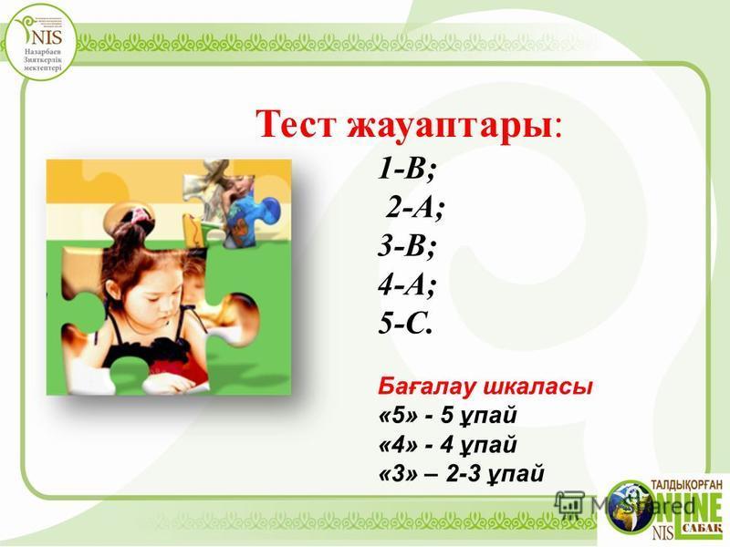 Тест жауаптары: 1-В; 2-А; 3-В; 4-А; 5-С. Бағалау шкаласы «5» - 5 ұпай «4» - 4 ұпай «3» – 2-3 ұпай
