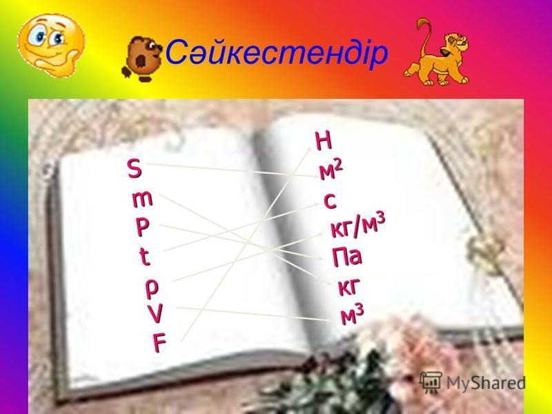 Cәйкестендір S Н m м 2 P с t кг/м 3 ρ Па V кг F м 3