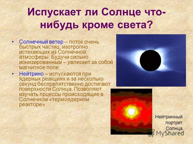 Испускает ли Солнце что- нибудь кроме света? Солнечный ветер – поток очень быстрых частиц, изотропно истекающих из Солнечной атмосферы. Будучи сильно ионизированным – увлекает за собой магнитное поле. Нейтрино – испускаются при ядерных реакциях и за