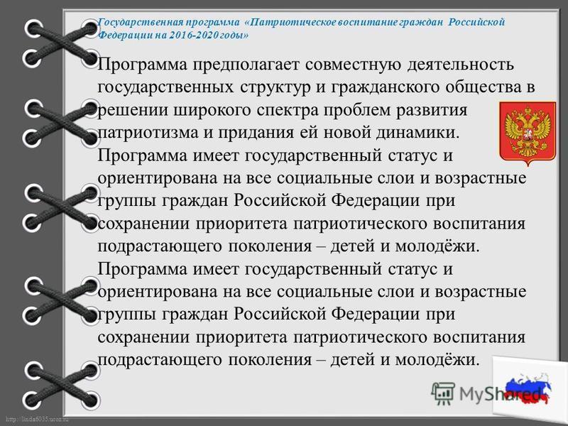 http://linda6035.ucoz.ru/ Государственная программа «Патриотическое воспитание граждан Российской Федерации на 2016-2020 годы» Программа предполагает совместную деятельность государственных структур и гражданского общества в решении широкого спектра
