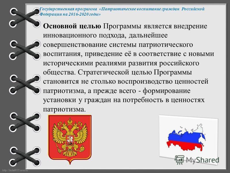 http://linda6035.ucoz.ru/ Государственная программа «Патриотическое воспитание граждан Российской Федерации на 2016-2020 годы» Основной целью Программы является внедрение инновационного подхода, дальнейшее совершенствование системы патриотического во