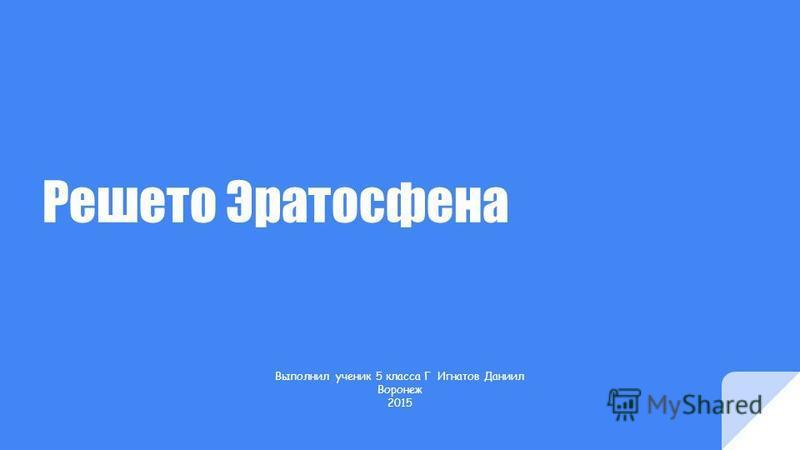 Решето Эратосфена Выполнил ученик 5 класса Г Игнатов Даниил Воронеж 2015