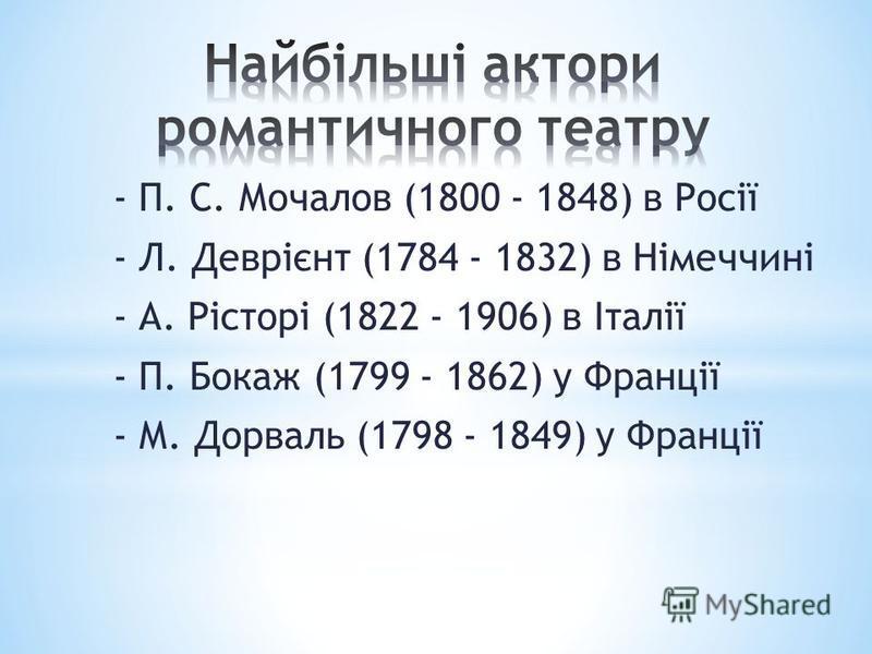 - П. С. Мочалов (1800 - 1848) в Росії - Л. Деврієнт (1784 - 1832) в Німеччині - А. Рісторі (1822 - 1906) в Італії - П. Бокаж (1799 - 1862) у Франції - М. Дорваль (1798 - 1849) у Франції