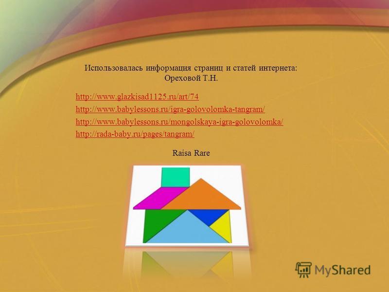 Использовалась информация страниц и статей интернета: Ореховой Т.Н. http://www.glazkisad1125.ru/art/74 http://www.babylessons.ru/igra-golovolomka-tangram/ http://www.babylessons.ru/mongolskaya-igra-golovolomka/ http://rada-baby.ru/pages/tangram/ Rais